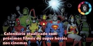 Calendário atualizado com próximos filmes de Super Heróis nos cinemas 5